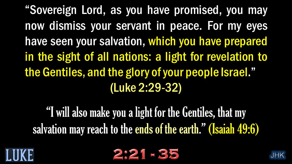 """Sovereign Lord, as you have promised, you may now dismiss your servant in peace. For my eyes have seen your salvation, which you have prepared in the"