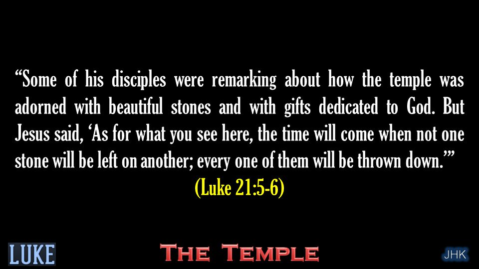 """Some of his disciples were remarking about how the temple was adorned with beautiful stones and with gifts dedicated to God. But Jesus said, 'As for"