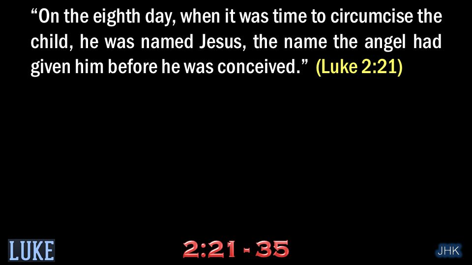 """On the eighth day, when it was time to circumcise the child, he was named Jesus, the name the angel had given him before he was conceived."" (Luke 2:2"