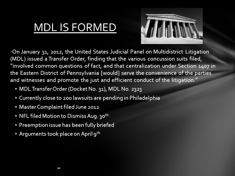 MDL IS FORMED On January 31, 2012, the United States Judicial Panel on Multidistrict Litigation (MDL) issued a Transfer Order, finding that the various concussion suits filed, involved common questions of fact, and that centralization under Section 1407 in the Eastern District of Pennsylvania [would] serve the convenience of the parties and witnesses and promote the just and efficient conduct of the litigation. MDL Transfer Order (Docket No.
