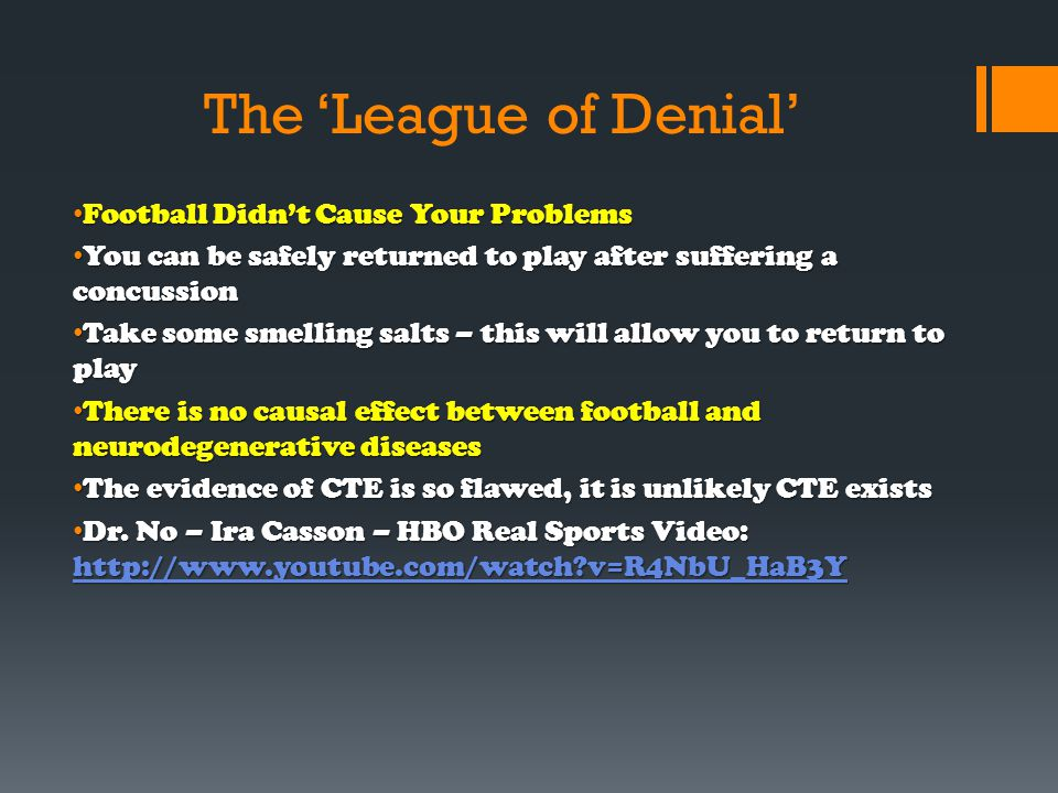 The 'League of Denial' Football Didn't Cause Your Problems Football Didn't Cause Your Problems You can be safely returned to play after suffering a concussion You can be safely returned to play after suffering a concussion Take some smelling salts – this will allow you to return to play Take some smelling salts – this will allow you to return to play There is no causal effect between football and neurodegenerative diseases There is no causal effect between football and neurodegenerative diseases The evidence of CTE is so flawed, it is unlikely CTE exists The evidence of CTE is so flawed, it is unlikely CTE exists Dr.