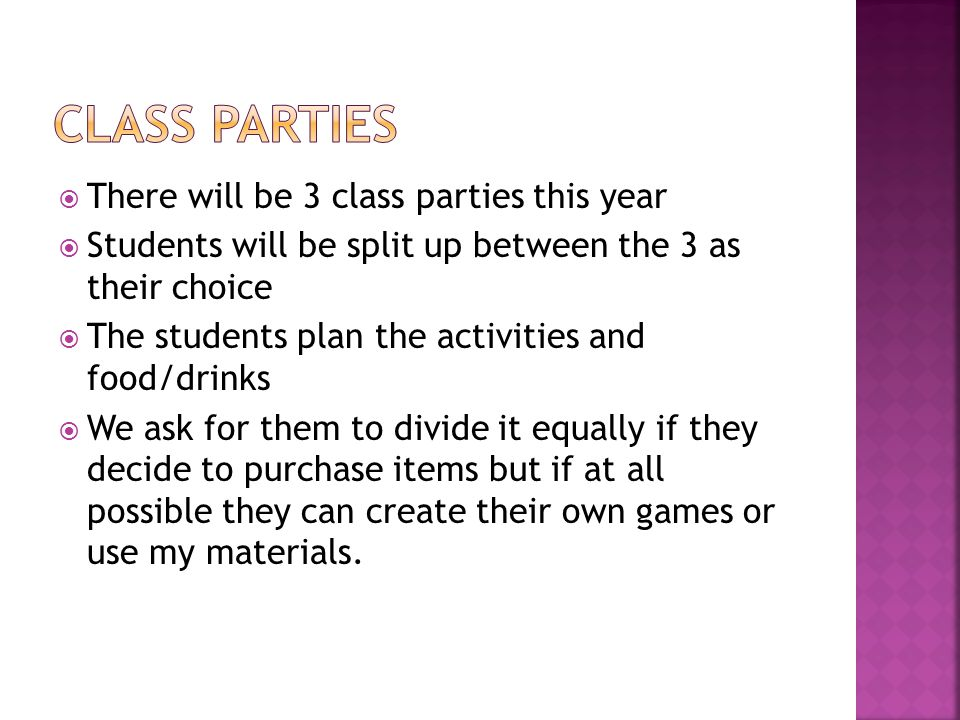  There will be 3 class parties this year  Students will be split up between the 3 as their choice  The students plan the activities and food/drinks  We ask for them to divide it equally if they decide to purchase items but if at all possible they can create their own games or use my materials.