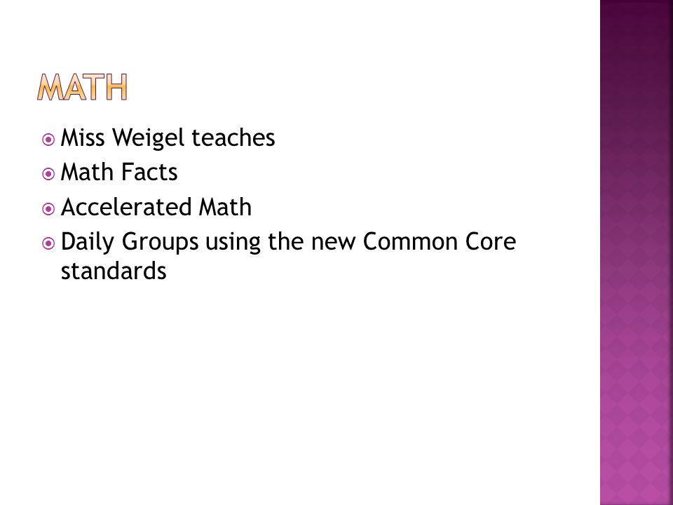  Miss Weigel teaches  Math Facts  Accelerated Math  Daily Groups using the new Common Core standards