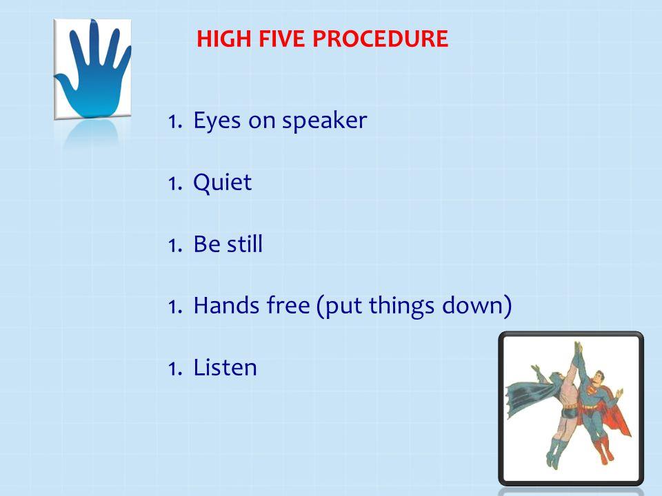 HIGH FIVE PROCEDURE 1.Eyes on speaker 1.Quiet 1.Be still 1.Hands free (put things down) 1.Listen