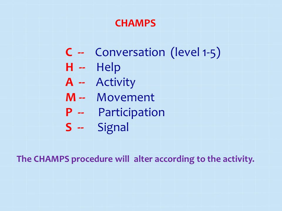 CHAMPS C -- Conversation (level 1-5) H -- Help A -- Activity M -- Movement P -- Participation S -- Signal The CHAMPS procedure will alter according to