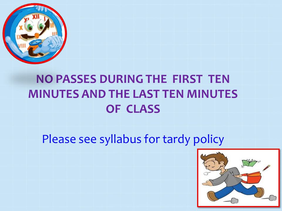 NO PASSES DURING THE FIRST TEN MINUTES AND THE LAST TEN MINUTES OF CLASS Please see syllabus for tardy policy