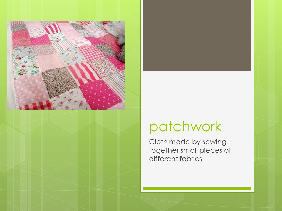 patchwork Cloth made by sewing together small pieces of different fabrics