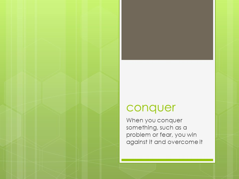 conquer When you conquer something, such as a problem or fear, you win against it and overcome it