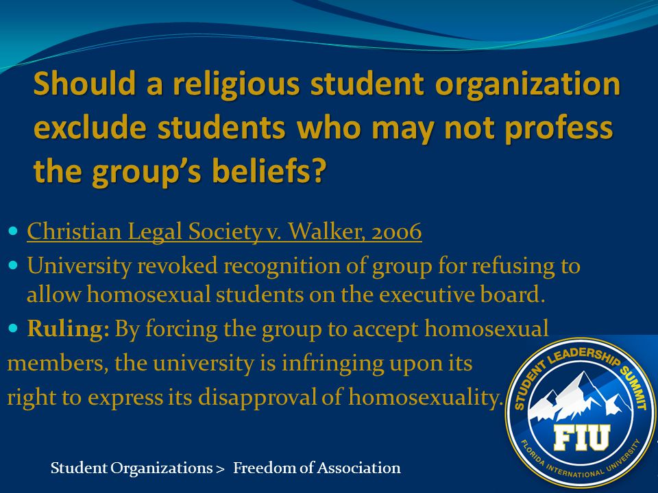 Should a religious student organization exclude students who may not profess the group's beliefs? Christian Legal Society v. Walker, 2006 University r