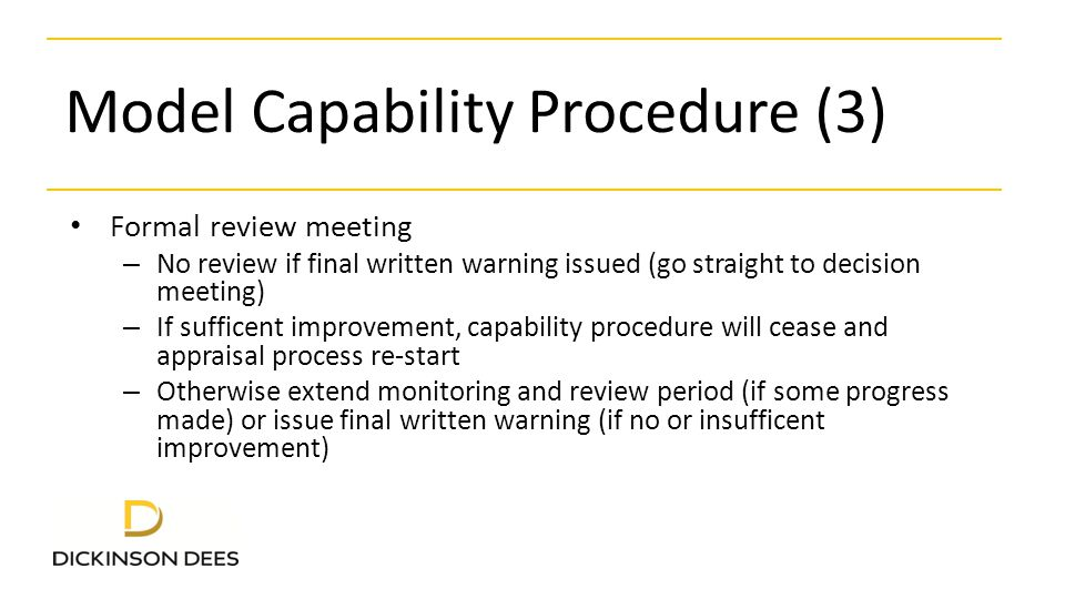 Model Capability Procedure (3) Formal review meeting – No review if final written warning issued (go straight to decision meeting) – If sufficent improvement, capability procedure will cease and appraisal process re-start – Otherwise extend monitoring and review period (if some progress made) or issue final written warning (if no or insufficent improvement)