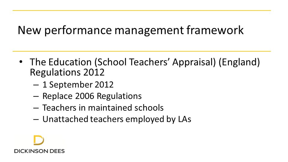 New performance management framework The Education (School Teachers' Appraisal) (England) Regulations 2012 – 1 September 2012 – Replace 2006 Regulations – Teachers in maintained schools – Unattached teachers employed by LAs