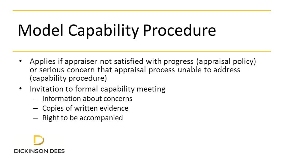 Model Capability Procedure (2) Capability meeting – Establish facts – Conducted by Chair of Governors or Head Teacher – Teacher's opportunity to respond to concerns – Identify shortcomings – Guidance on improved standard of performance required – Explain support to be provided – Timetable for improvement (e.g.