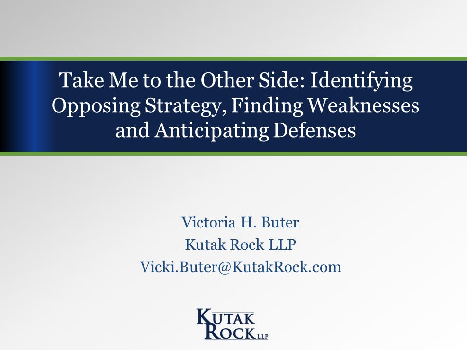 Victoria H. Buter Kutak Rock LLP Vicki.Buter@KutakRock.com Take Me to the Other Side: Identifying Opposing Strategy, Finding Weaknesses and Anticipati
