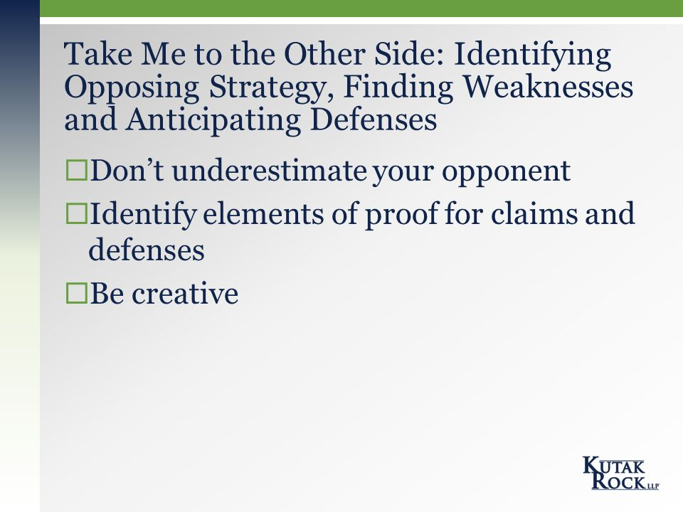  Don't underestimate your opponent  Identify elements of proof for claims and defenses  Be creative Take Me to the Other Side: Identifying Opposing Strategy, Finding Weaknesses and Anticipating Defenses