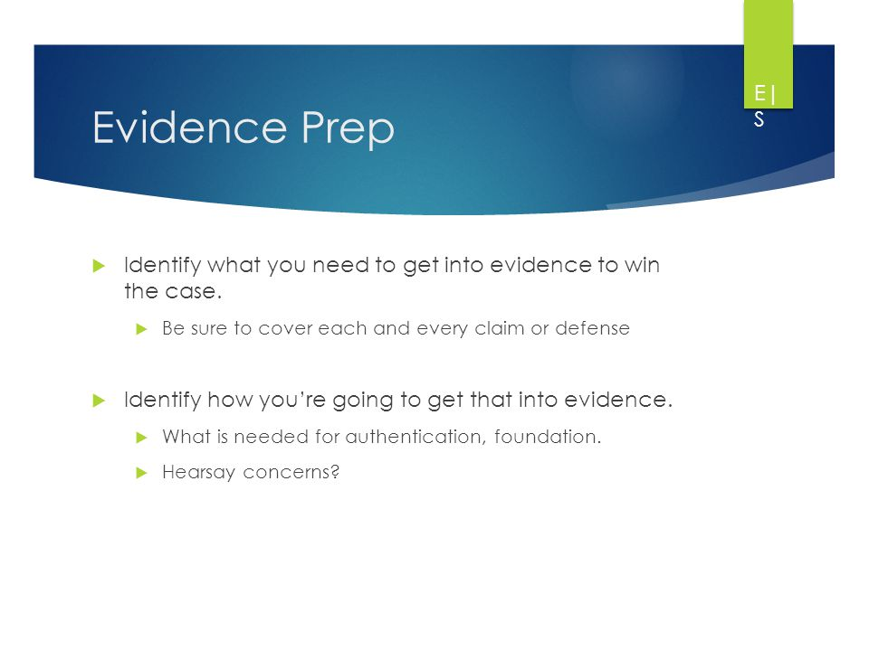 Evidence Prep  Identify what you need to get into evidence to win the case.