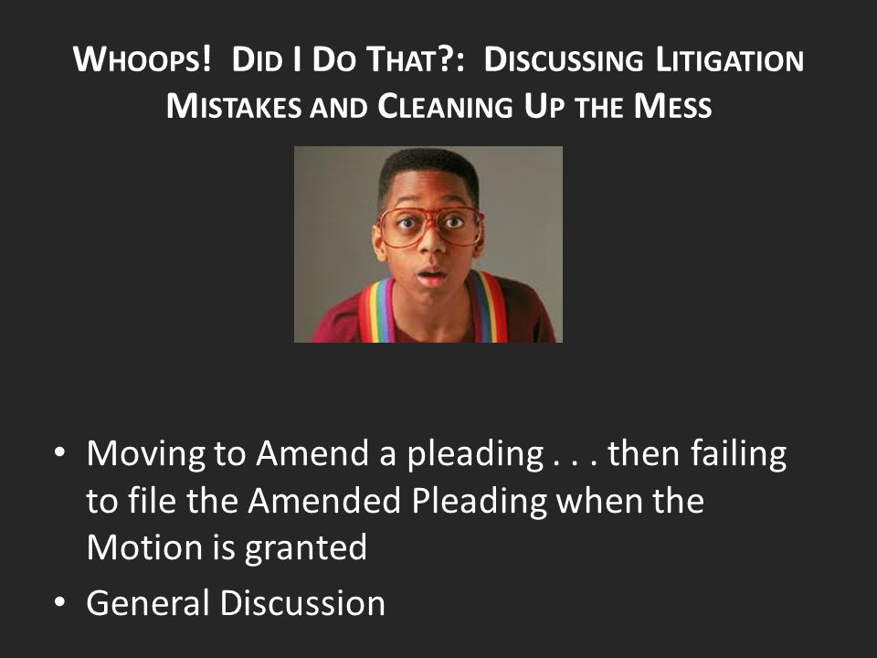 W HOOPS ! D ID I D O T HAT ?: D ISCUSSING L ITIGATION M ISTAKES AND C LEANING U P THE M ESS Moving to Amend a pleading... then failing to file the Ame