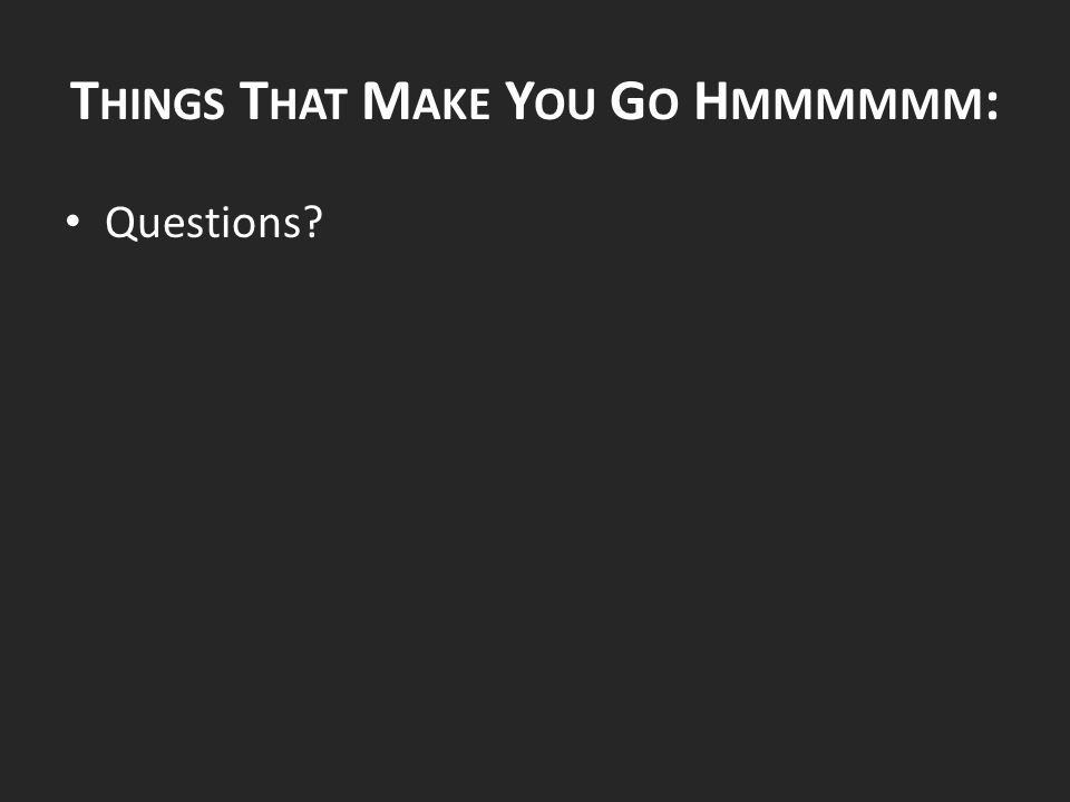 T HINGS T HAT M AKE Y OU G O H MMMMMM : Questions?