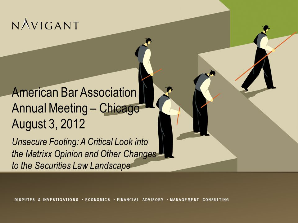 DISPUTES & INVESTIGATIONS ECONOMICS FINANCIAL ADVISORY MANAGEMENT CONSULTING American Bar Association Annual Meeting – Chicago August 3, 2012 Unsecure Footing: A Critical Look into the Matrixx Opinion and Other Changes to the Securities Law Landscape
