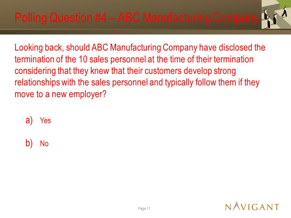 Polling Question #4 – ABC Manufacturing Company Looking back, should ABC Manufacturing Company have disclosed the termination of the 10 sales personnel at the time of their termination considering that they knew that their customers develop strong relationships with the sales personnel and typically follow them if they move to a new employer.