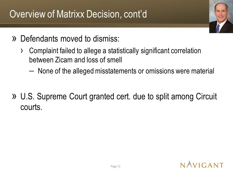 Overview of Matrixx Decision, cont'd » Defendants moved to dismiss: › Complaint failed to allege a statistically significant correlation between Zicam and loss of smell ‒ None of the alleged misstatements or omissions were material » U.S.