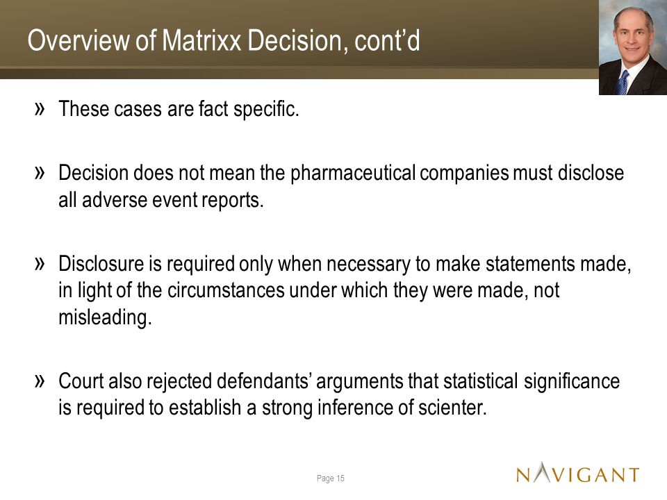 Overview of Matrixx Decision, cont'd » These cases are fact specific. » Decision does not mean the pharmaceutical companies must disclose all adverse