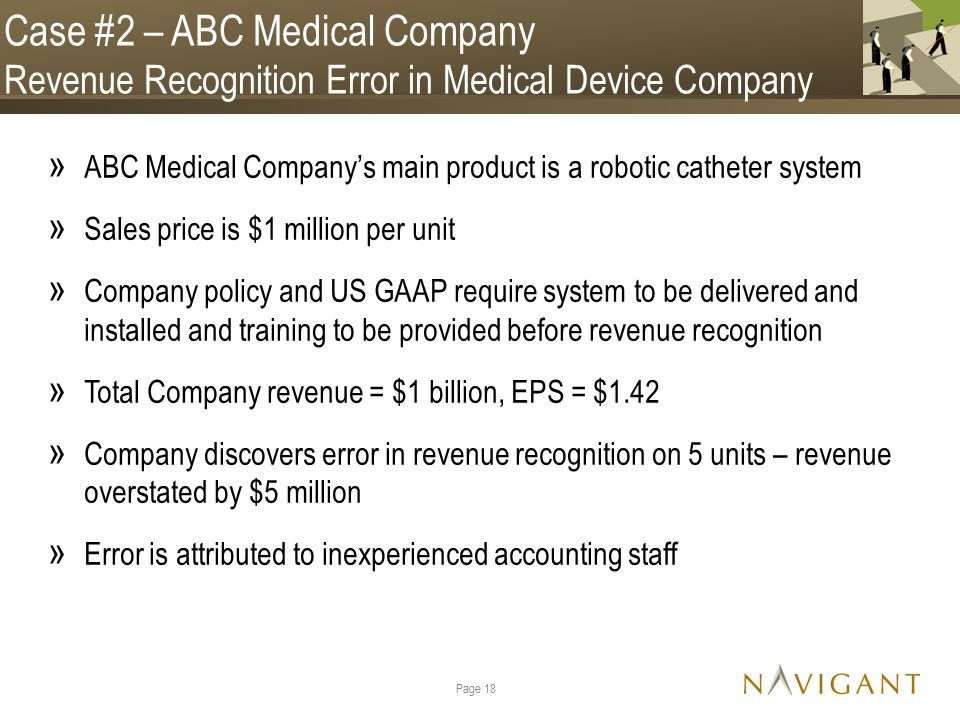 Case #2 – ABC Medical Company Revenue Recognition Error in Medical Device Company » ABC Medical Company's main product is a robotic catheter system » Sales price is $1 million per unit » Company policy and US GAAP require system to be delivered and installed and training to be provided before revenue recognition » Total Company revenue = $1 billion, EPS = $1.42 » Company discovers error in revenue recognition on 5 units – revenue overstated by $5 million » Error is attributed to inexperienced accounting staff Page 18