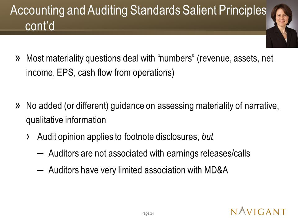 Accounting and Auditing Standards Salient Principles, cont'd » Most materiality questions deal with numbers (revenue, assets, net income, EPS, cash flow from operations) » No added (or different) guidance on assessing materiality of narrative, qualitative information › Audit opinion applies to footnote disclosures, but ‒ Auditors are not associated with earnings releases/calls ‒ Auditors have very limited association with MD&A Page 24