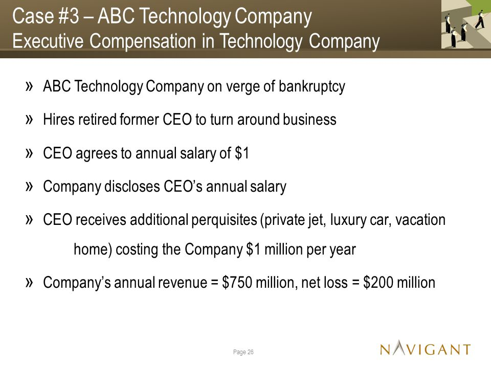 Case #3 – ABC Technology Company Executive Compensation in Technology Company » ABC Technology Company on verge of bankruptcy » Hires retired former CEO to turn around business » CEO agrees to annual salary of $1 » Company discloses CEO's annual salary » CEO receives additional perquisites (private jet, luxury car, vacation home) costing the Company $1 million per year » Company's annual revenue = $750 million, net loss = $200 million Page 26