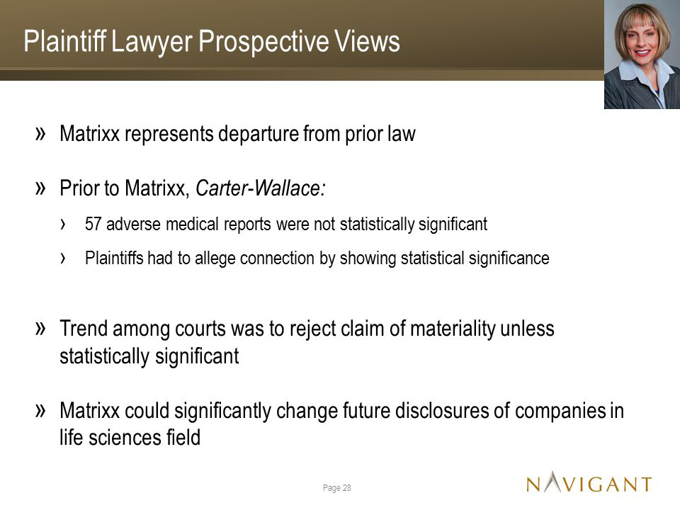 Plaintiff Lawyer Prospective Views » Matrixx represents departure from prior law » Prior to Matrixx, Carter-Wallace: › 57 adverse medical reports were not statistically significant › Plaintiffs had to allege connection by showing statistical significance » Trend among courts was to reject claim of materiality unless statistically significant » Matrixx could significantly change future disclosures of companies in life sciences field Page 28