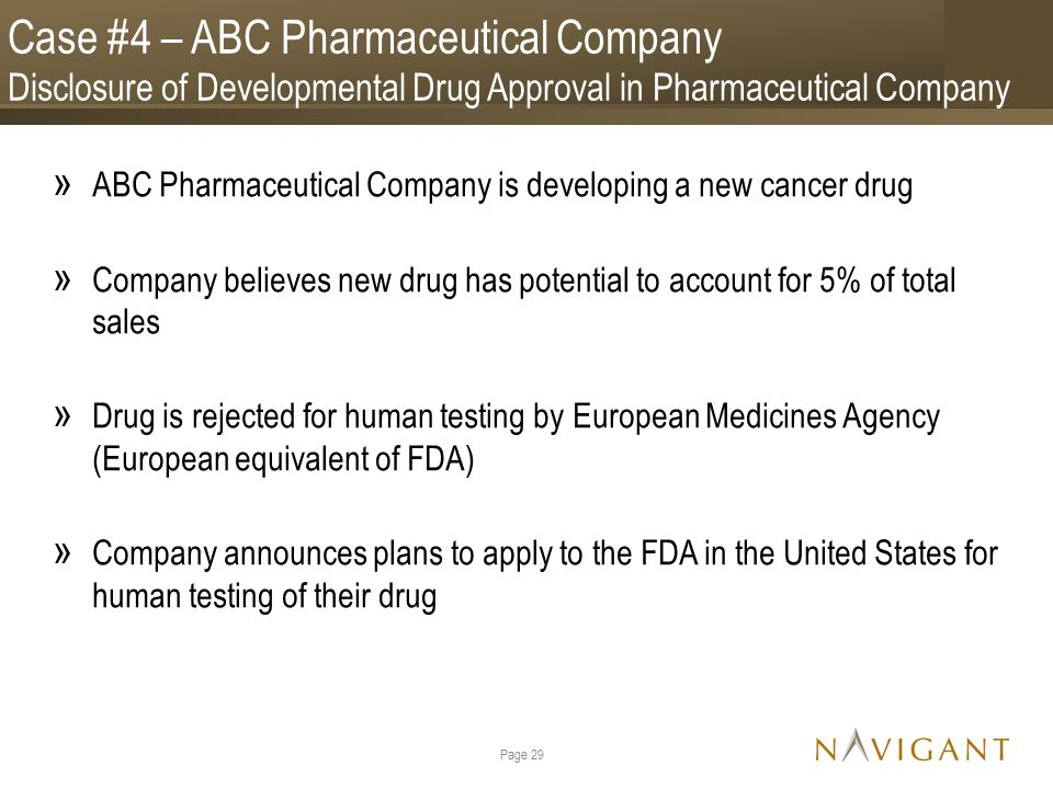 Case #4 – ABC Pharmaceutical Company Disclosure of Developmental Drug Approval in Pharmaceutical Company » ABC Pharmaceutical Company is developing a new cancer drug » Company believes new drug has potential to account for 5% of total sales » Drug is rejected for human testing by European Medicines Agency (European equivalent of FDA) » Company announces plans to apply to the FDA in the United States for human testing of their drug Page 29