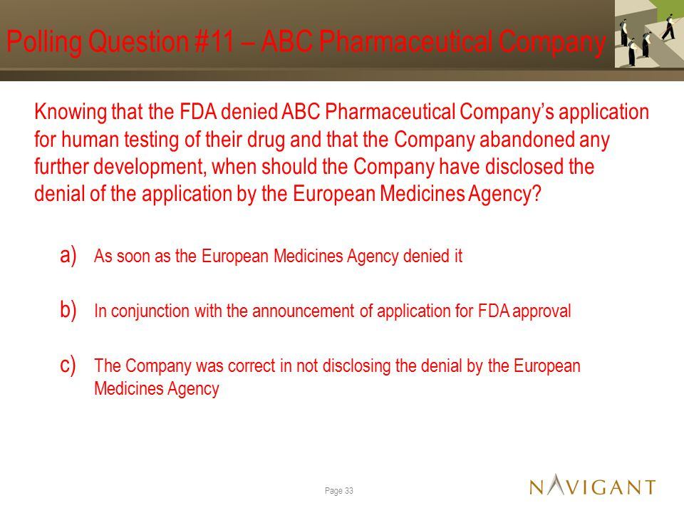 Polling Question #11 – ABC Pharmaceutical Company Knowing that the FDA denied ABC Pharmaceutical Company's application for human testing of their drug and that the Company abandoned any further development, when should the Company have disclosed the denial of the application by the European Medicines Agency.