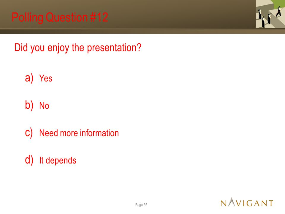 Polling Question #12 Did you enjoy the presentation? a) Yes b) No c) Need more information d) It depends Page 35