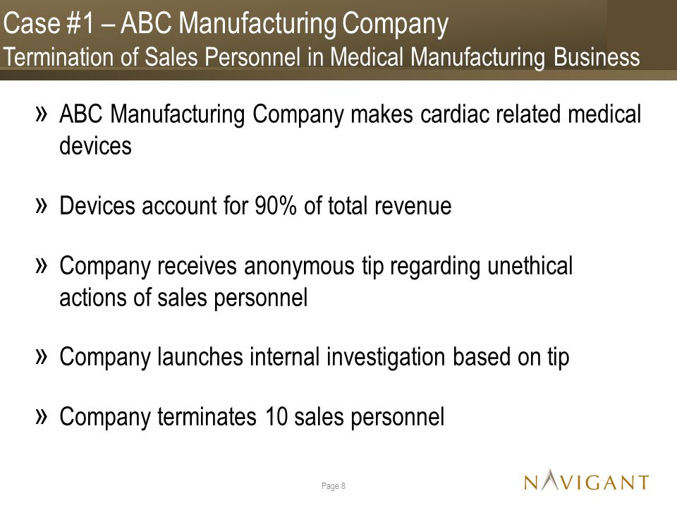 Case #1 – ABC Manufacturing Company Termination of Sales Personnel in Medical Manufacturing Business » ABC Manufacturing Company makes cardiac related medical devices » Devices account for 90% of total revenue » Company receives anonymous tip regarding unethical actions of sales personnel » Company launches internal investigation based on tip » Company terminates 10 sales personnel Page 8