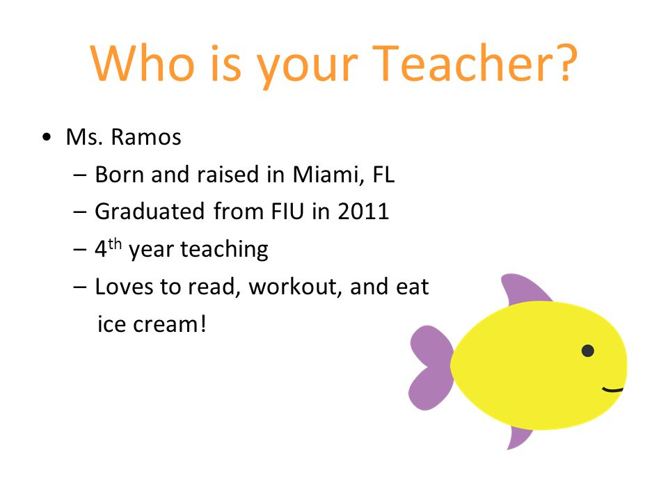 Who is your Teacher? Ms. Ramos –Born and raised in Miami, FL –Graduated from FIU in 2011 –4 th year teaching –Loves to read, workout, and eat ice crea