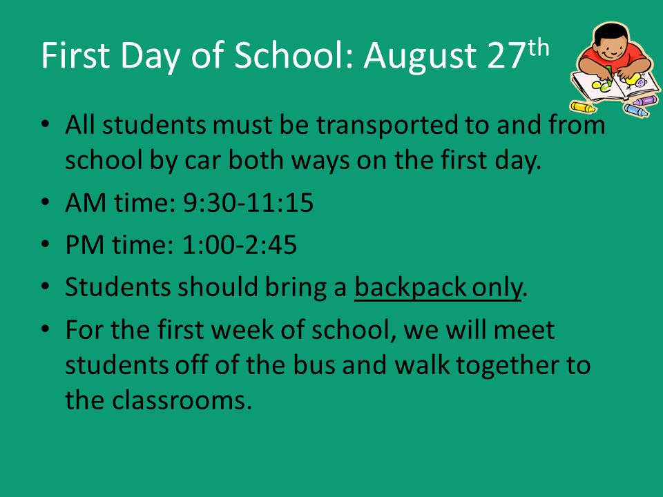 First Day of School: August 27 th All students must be transported to and from school by car both ways on the first day.