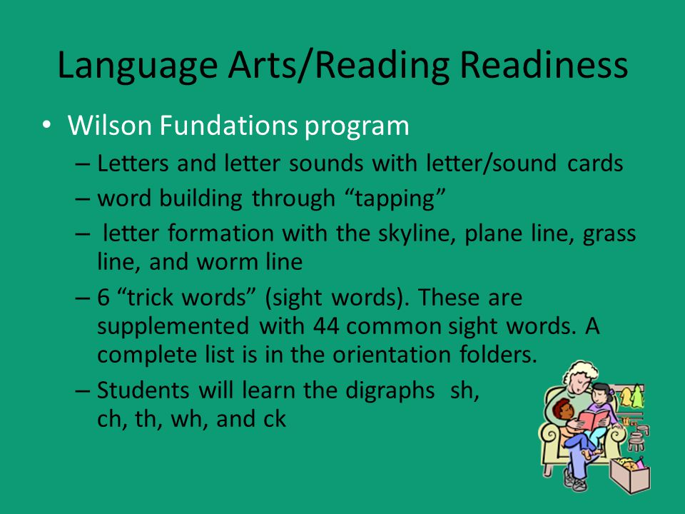Language Arts/Reading Readiness Wilson Fundations program – Letters and letter sounds with letter/sound cards – word building through tapping – letter formation with the skyline, plane line, grass line, and worm line – 6 trick words (sight words).