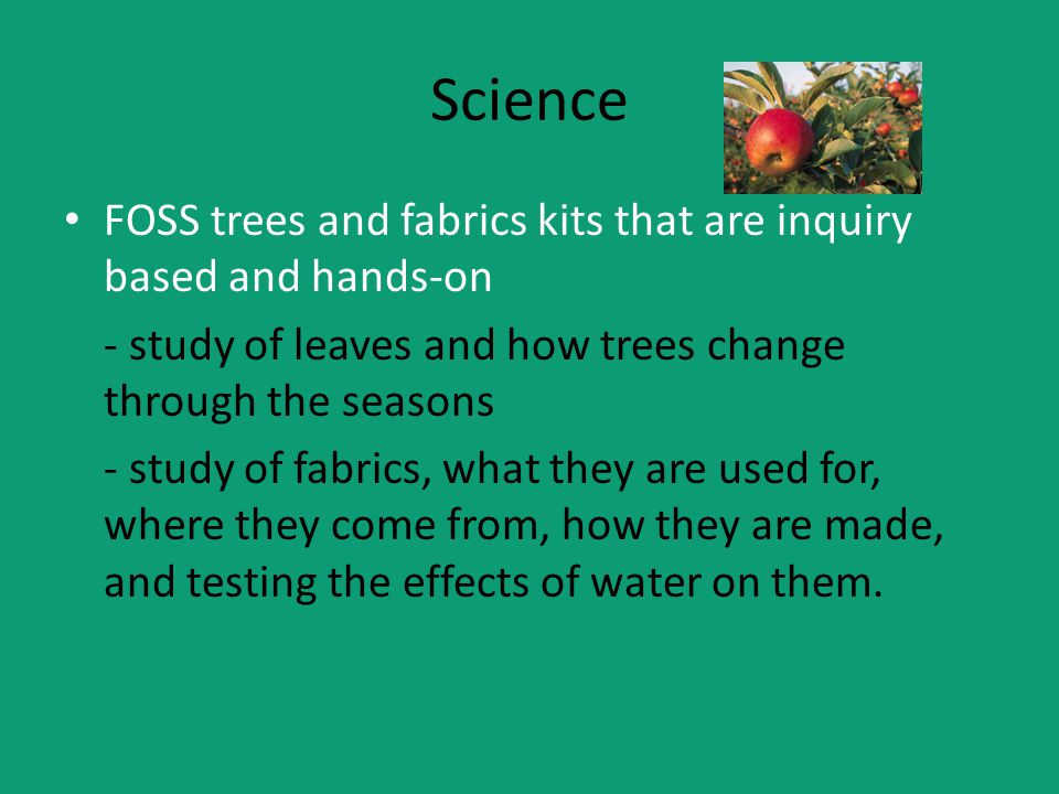 Science FOSS trees and fabrics kits that are inquiry based and hands-on - study of leaves and how trees change through the seasons - study of fabrics, what they are used for, where they come from, how they are made, and testing the effects of water on them.