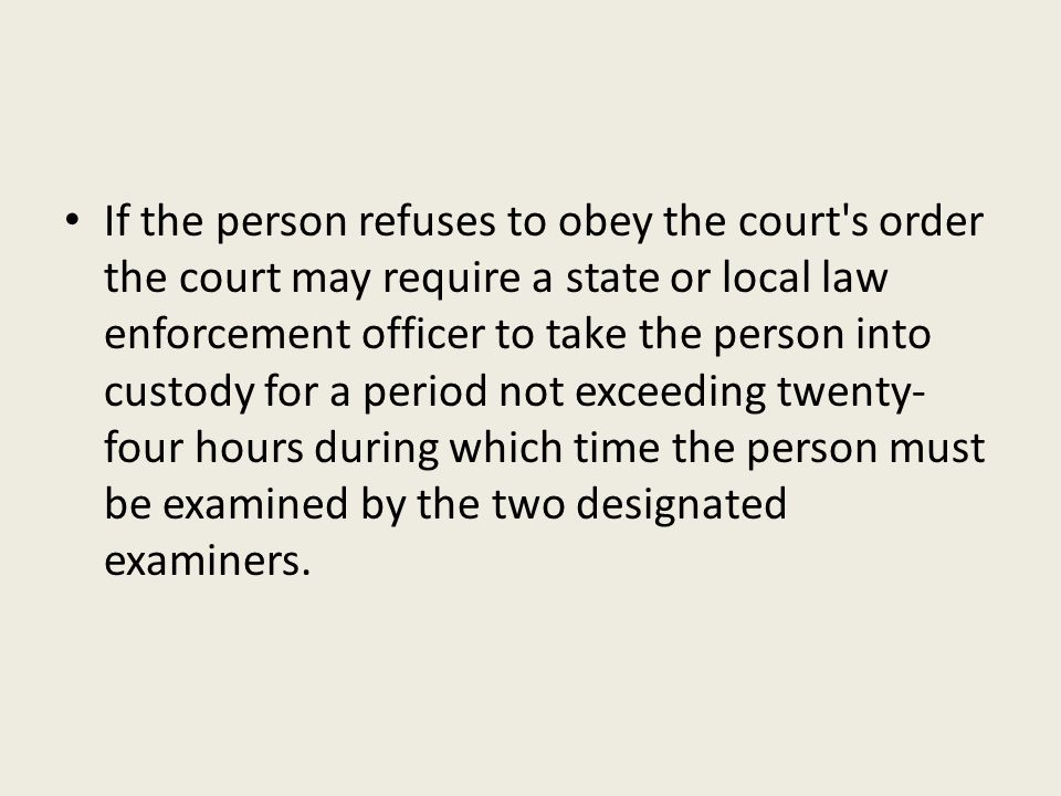 If the person refuses to obey the court's order the court may require a state or local law enforcement officer to take the person into custody for a p
