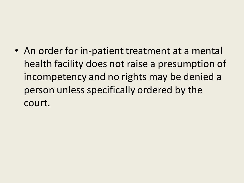 An order for in-patient treatment at a mental health facility does not raise a presumption of incompetency and no rights may be denied a person unless