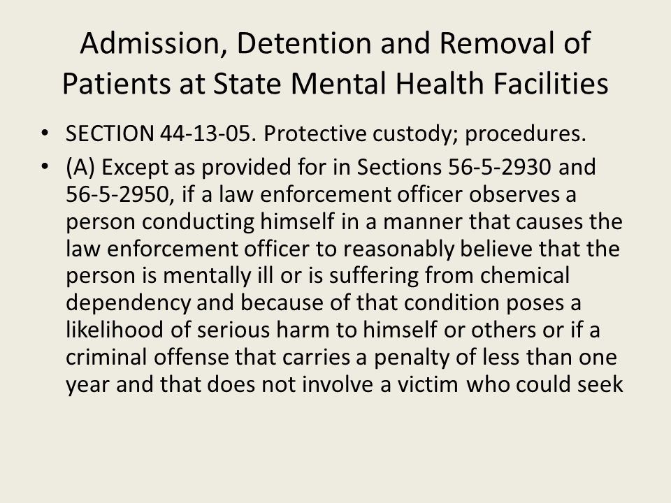Admission, Detention and Removal of Patients at State Mental Health Facilities SECTION 44-13-05. Protective custody; procedures. (A) Except as provide
