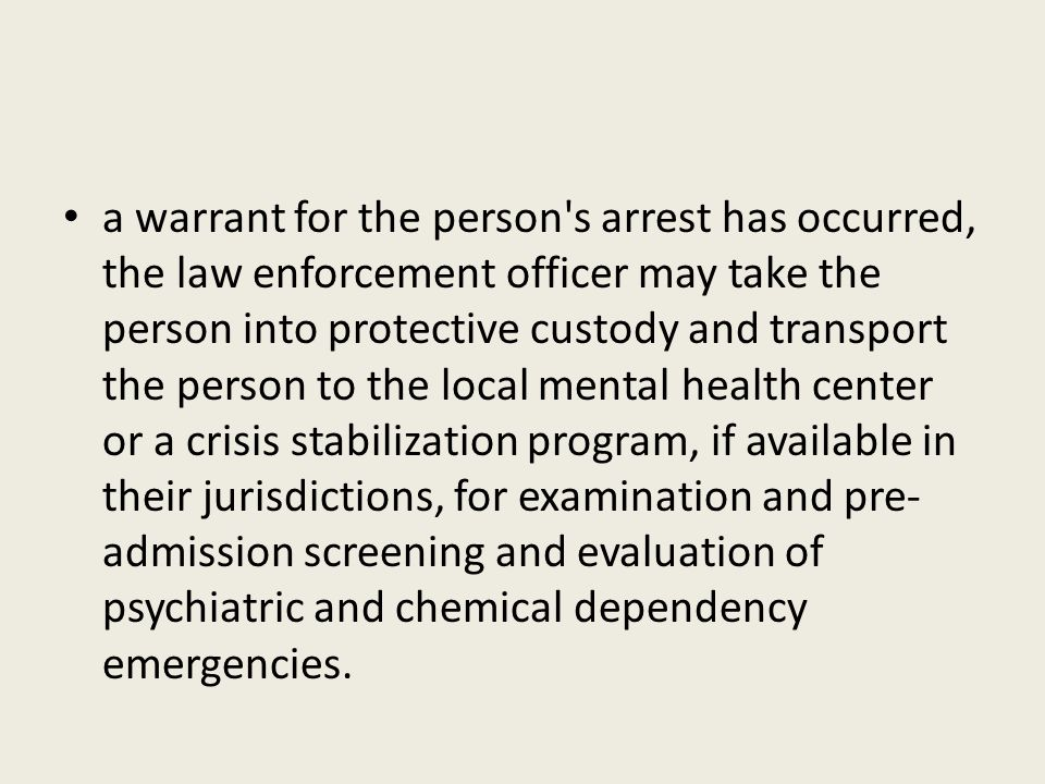 a warrant for the person's arrest has occurred, the law enforcement officer may take the person into protective custody and transport the person to th