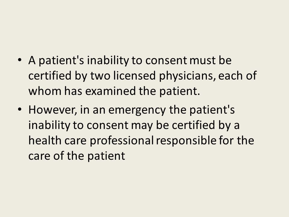 A patient's inability to consent must be certified by two licensed physicians, each of whom has examined the patient. However, in an emergency the pat