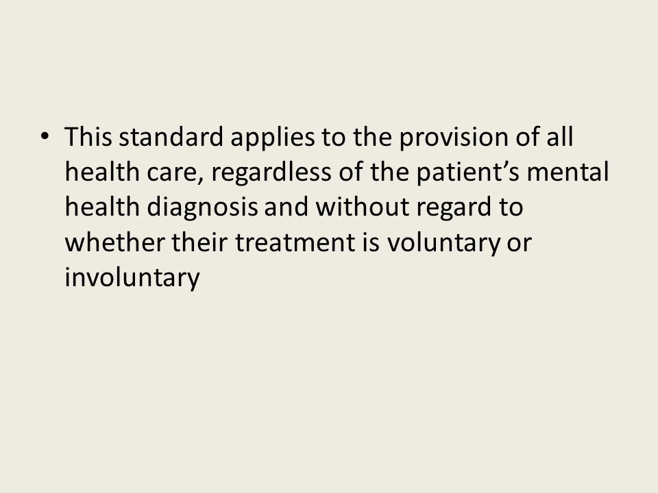 This standard applies to the provision of all health care, regardless of the patient's mental health diagnosis and without regard to whether their tre