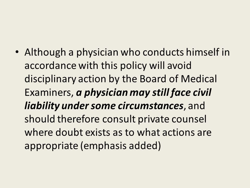 Although a physician who conducts himself in accordance with this policy will avoid disciplinary action by the Board of Medical Examiners, a physician