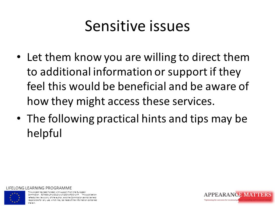 Sensitive issues Let them know you are willing to direct them to additional information or support if they feel this would be beneficial and be aware