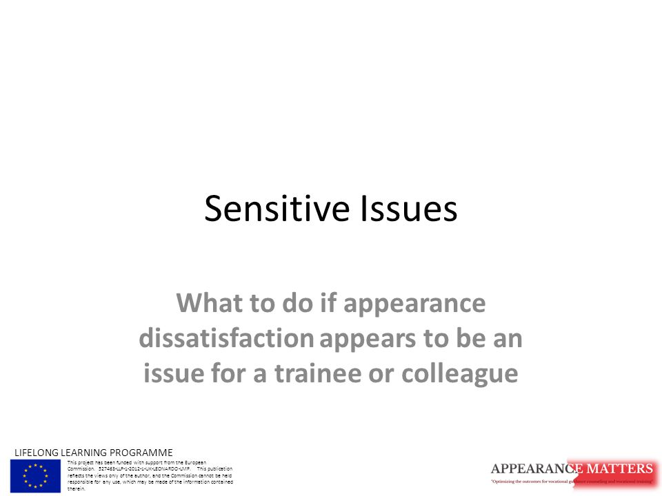Sensitive Issues What to do if appearance dissatisfaction appears to be an issue for a trainee or colleague LIFELONG LEARNING PROGRAMME This project has been funded with support from the European Commission.