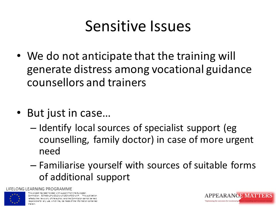 Sensitive Issues We do not anticipate that the training will generate distress among vocational guidance counsellors and trainers But just in case… – Identify local sources of specialist support (eg counselling, family doctor) in case of more urgent need – Familiarise yourself with sources of suitable forms of additional support LIFELONG LEARNING PROGRAMME This project has been funded with support from the European Commission.
