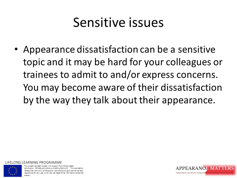 Sensitive issues Appearance dissatisfaction can be a sensitive topic and it may be hard for your colleagues or trainees to admit to and/or express concerns.