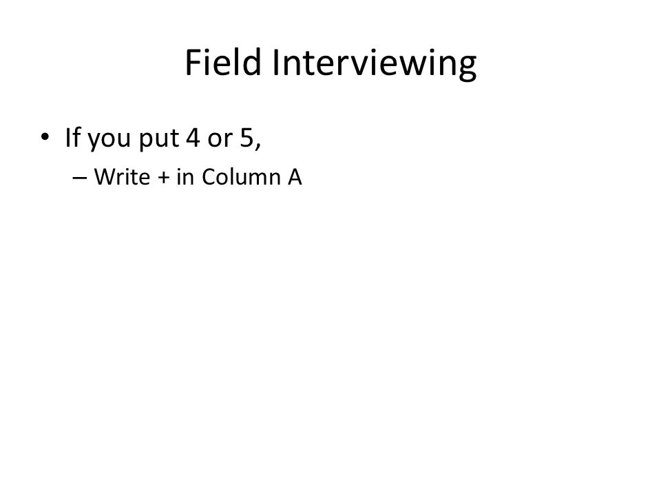 Field Interviewing If you put 4 or 5, – Write + in Column A