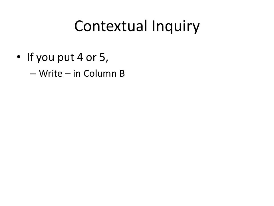 Contextual Inquiry If you put 4 or 5, – Write – in Column B